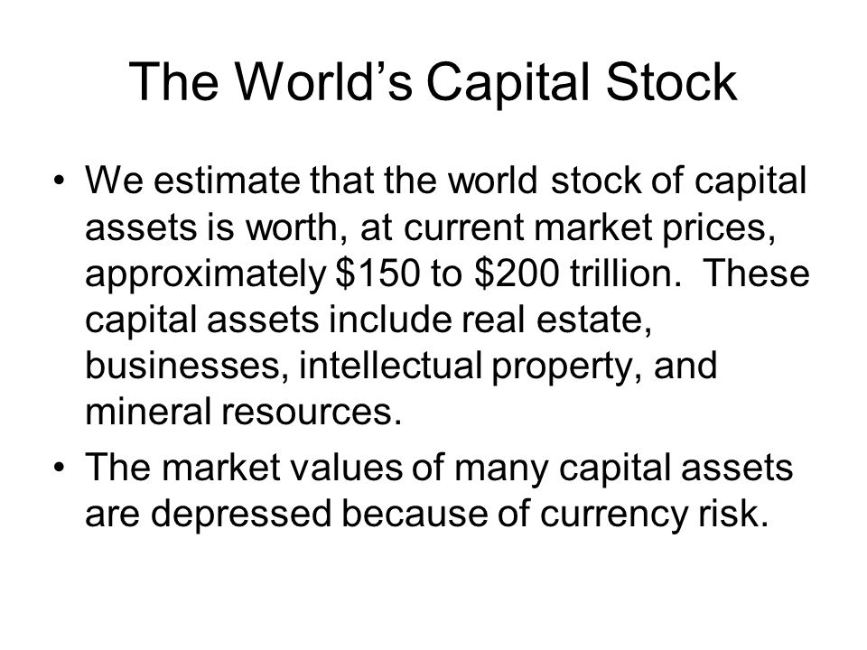 The World's Capital Stock We estimate that the world stock of capital assets is worth, at current market prices, approximately $150 to $200 trillion.