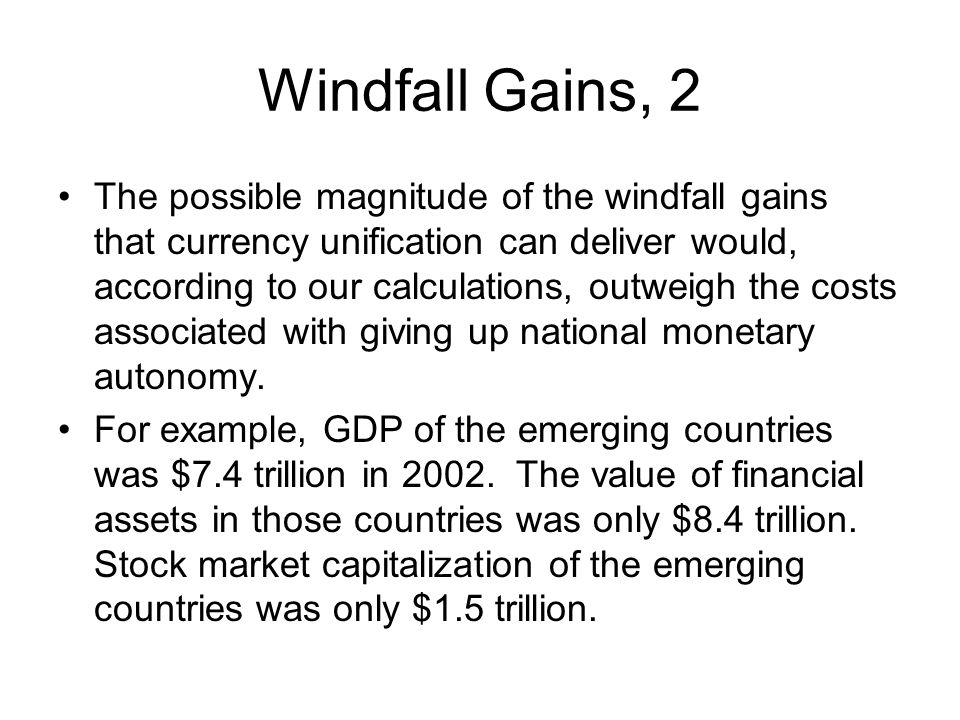 Windfall Gains, 2 The possible magnitude of the windfall gains that currency unification can deliver would, according to our calculations, outweigh the costs associated with giving up national monetary autonomy.