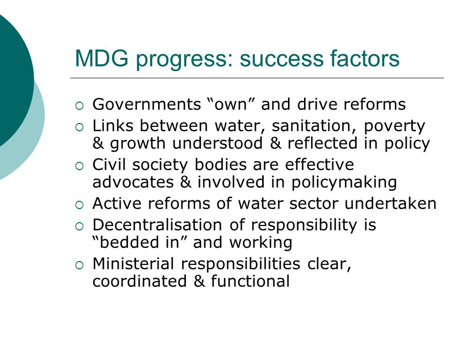 MDG progress: success factors  Governments own and drive reforms  Links between water, sanitation, poverty & growth understood & reflected in policy  Civil society bodies are effective advocates & involved in policymaking  Active reforms of water sector undertaken  Decentralisation of responsibility is bedded in and working  Ministerial responsibilities clear, coordinated & functional