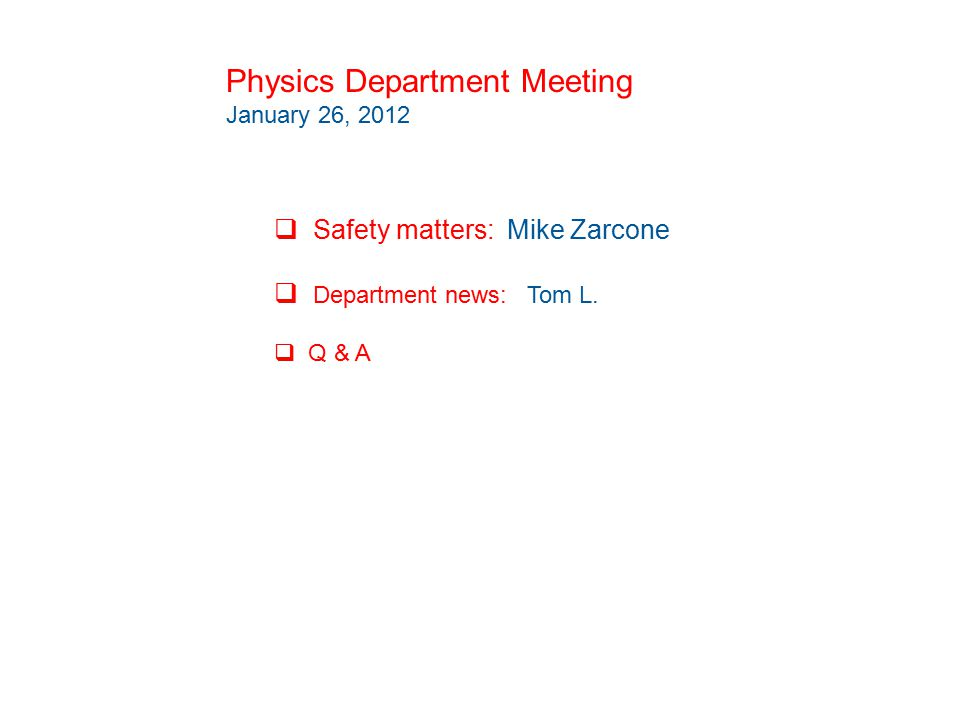Physics Department Meeting January 26, 2012  Safety matters: Mike Zarcone  Department news: Tom L.