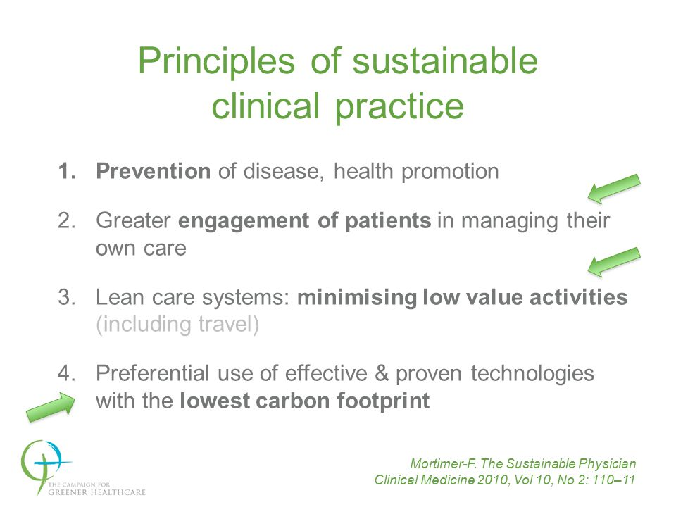 transforming healthcare for a sustainable future 1.Prevention of disease, health promotion 2.Greater engagement of patients in managing their own care 3.Lean care systems: minimising low value activities (including travel) 4.Preferential use of effective & proven technologies with the lowest carbon footprint Principles of sustainable clinical practice Mortimer-F.