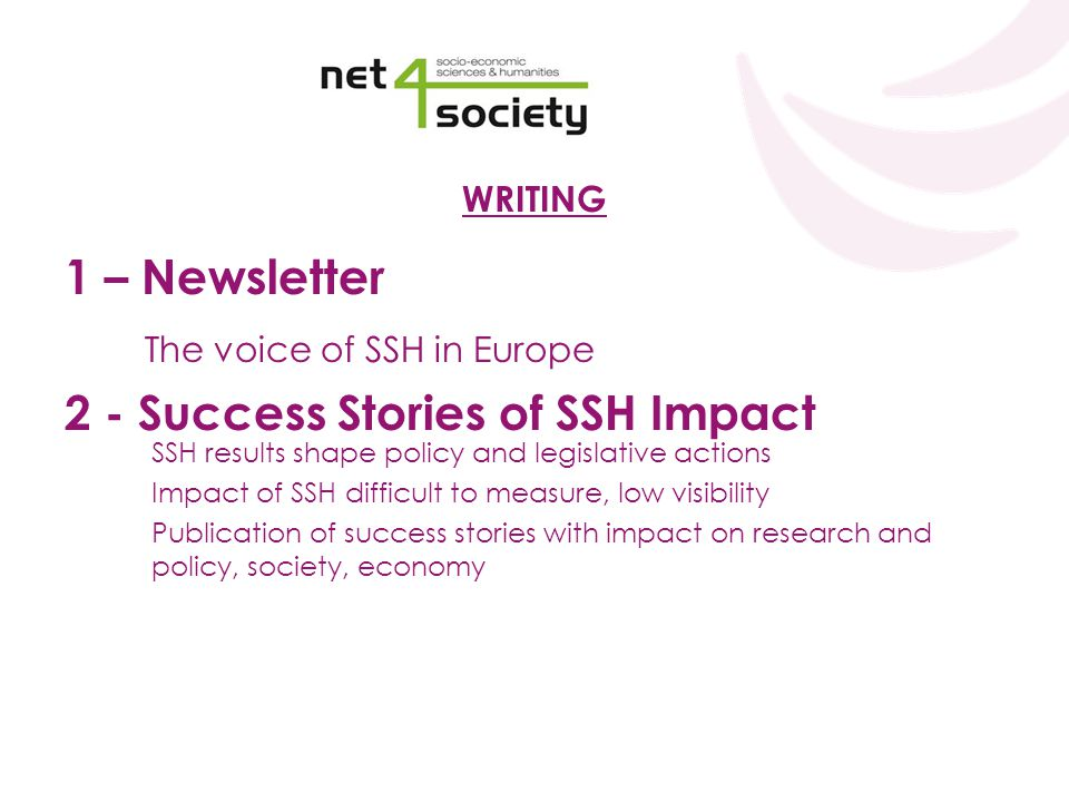 WRITING 1 – Newsletter The voice of SSH in Europe 2 - Success Stories of SSH Impact SSH results shape policy and legislative actions Impact of SSH difficult to measure, low visibility Publication of success stories with impact on research and policy, society, economy
