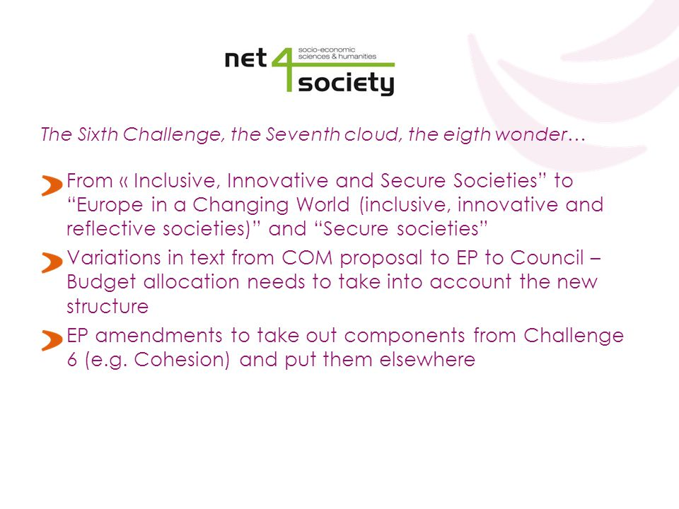 The Sixth Challenge, the Seventh cloud, the eigth wonder… From « Inclusive, Innovative and Secure Societies to Europe in a Changing World (inclusive, innovative and reflective societies) and Secure societies Variations in text from COM proposal to EP to Council – Budget allocation needs to take into account the new structure EP amendments to take out components from Challenge 6 (e.g.