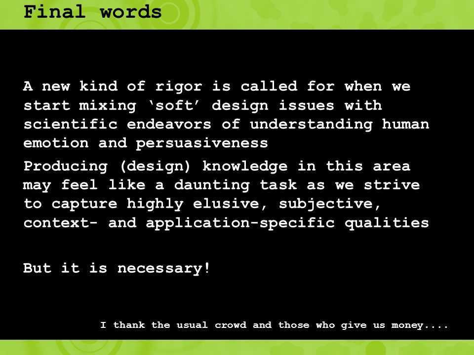 Final words A new kind of rigor is called for when we start mixing 'soft' design issues with scientific endeavors of understanding human emotion and persuasiveness Producing (design) knowledge in this area may feel like a daunting task as we strive to capture highly elusive, subjective, context- and application-specific qualities But it is necessary.