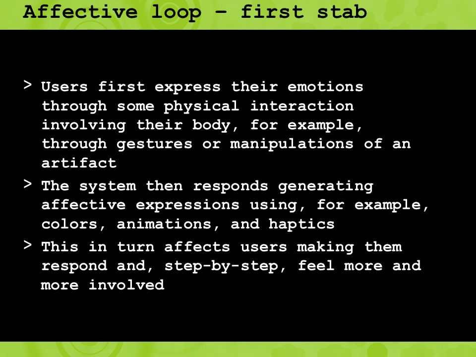 Affective loop – first stab > Users first express their emotions through some physical interaction involving their body, for example, through gestures or manipulations of an artifact > The system then responds generating affective expressions using, for example, colors, animations, and haptics > This in turn affects users making them respond and, step-by-step, feel more and more involved