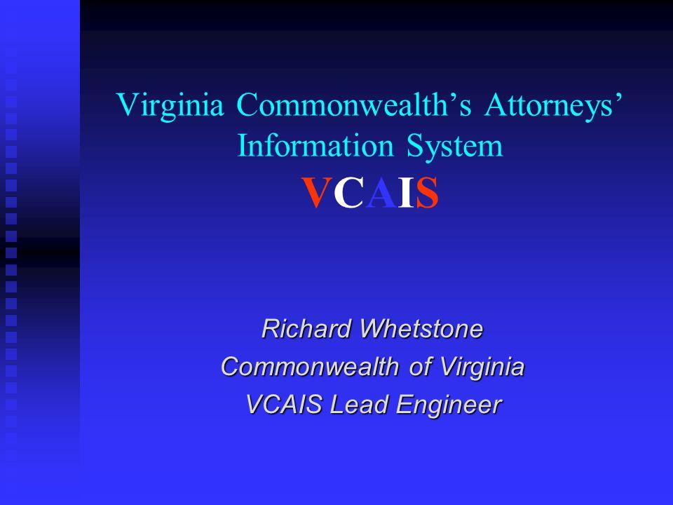 Virginia Commonwealth's Attorneys' Information System VCAIS Richard Whetstone Commonwealth of Virginia VCAIS Lead Engineer