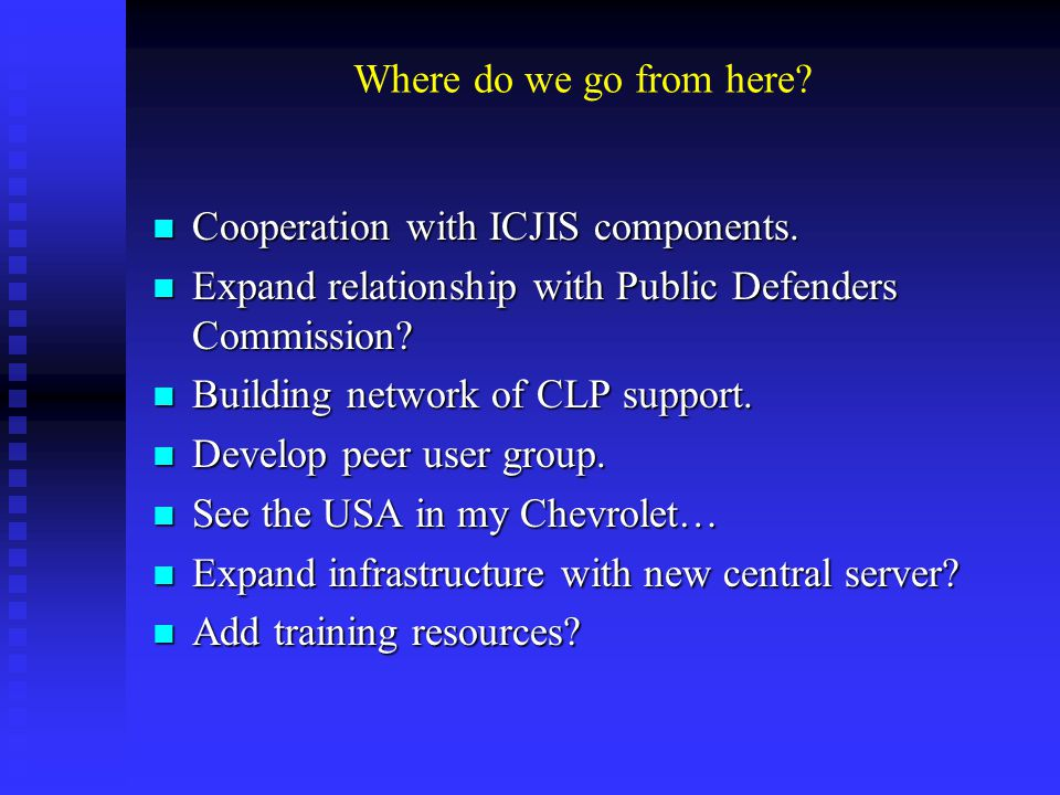 Where do we go from here? Cooperation with ICJIS components. Cooperation with ICJIS components. Expand relationship with Public Defenders Commission?