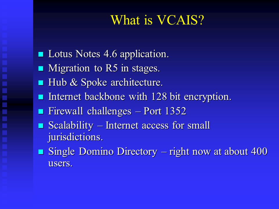 What is VCAIS? Lotus Notes 4.6 application. Lotus Notes 4.6 application. Migration to R5 in stages. Migration to R5 in stages. Hub & Spoke architectur