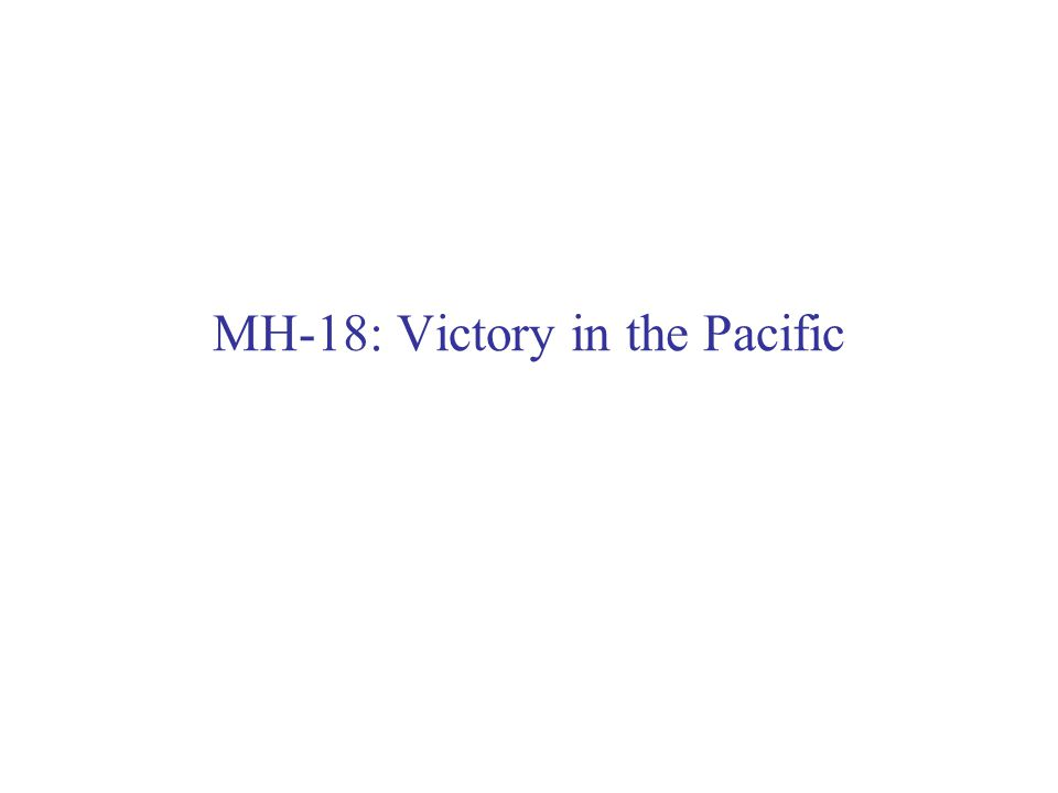 2 MH-18: Pacific Victory - Strategic Overview Naval & Amphibious War – Operational Level US Grand Strategy: still Germany first => but… –political reality could not be ignored: Japan bombed US first at Pearl Harbor American Public demanded revenge on Japan Result => Grand Strategic objectives & priorities adjusted: –Pacific theater gets higher political & military priority Also: setting strategic priorities forced leadership: –Allocate scarce resources among competing CINCs (i.e.