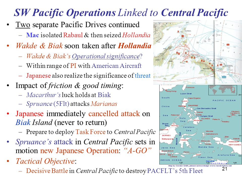 21 SW Pacific Operations Linked to Central Pacific Two separate Pacific Drives continued –Mac isolated Rabaul & then seized Hollandia Wakde & Biak soon taken after Hollandia –Wakde & Biak's Operational significance.
