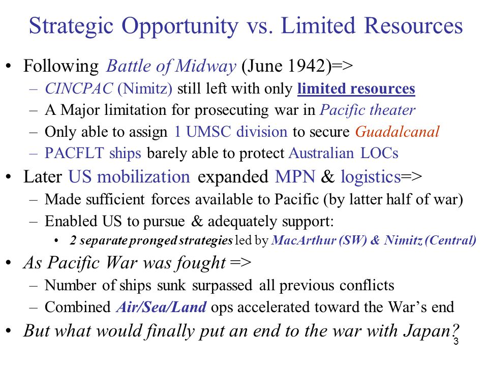 14 Submarine Campaign- Pacific Most effective offense throughout Pacific: –Submarine (SS) attack on Japanese commerce Slow start at beginning due to number of reasons –Lack of leadership & tactical skill (peacetime COs) –Faulty torpedoes & denial of problem at BUWEPS –Resulting in self destruction of USS Tang Once solved => –Japanese Navy & merchants very vulnerable: –Japanese conducted no serious prep against SS threat Prior to & during early part of War –No adequate staff or command level attention devoted –No convoy system developed or anti-SS resources –When problem finally recognized => too late