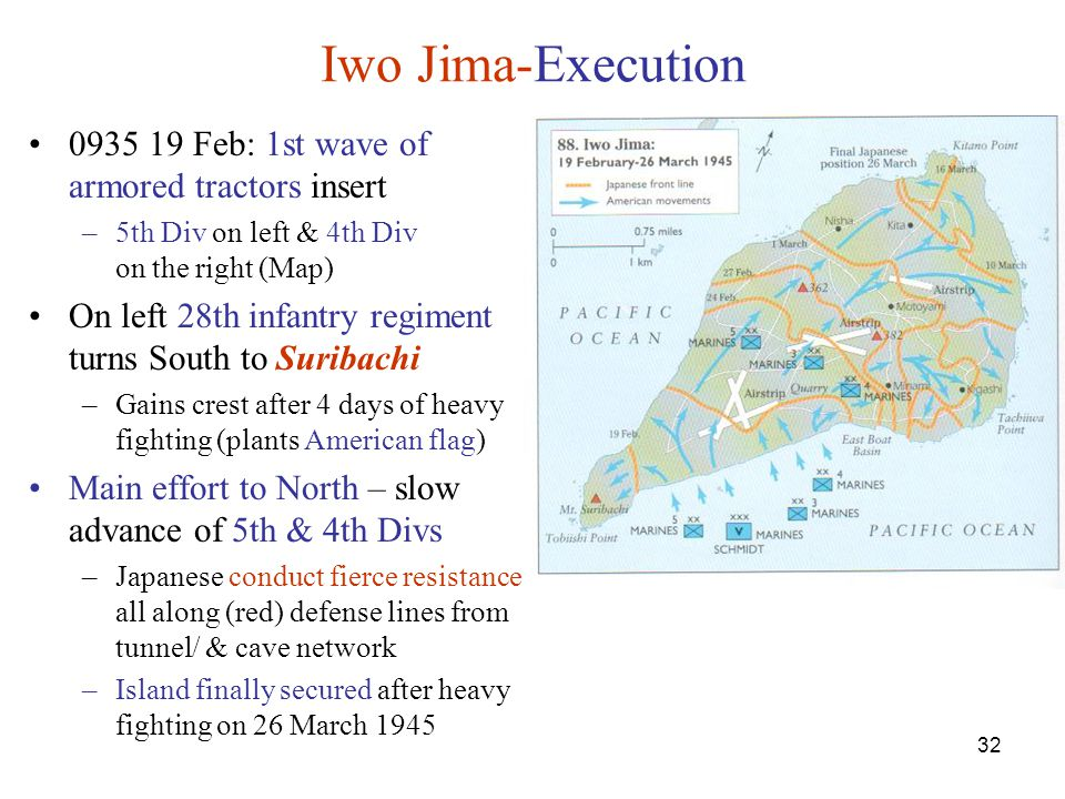 32 Iwo Jima-Execution 0935 19 Feb: 1st wave of armored tractors insert –5th Div on left & 4th Div on the right (Map) On left 28th infantry regiment turns South to Suribachi –Gains crest after 4 days of heavy fighting (plants American flag) Main effort to North – slow advance of 5th & 4th Divs –Japanese conduct fierce resistance all along (red) defense lines from tunnel/ & cave network –Island finally secured after heavy fighting on 26 March 1945
