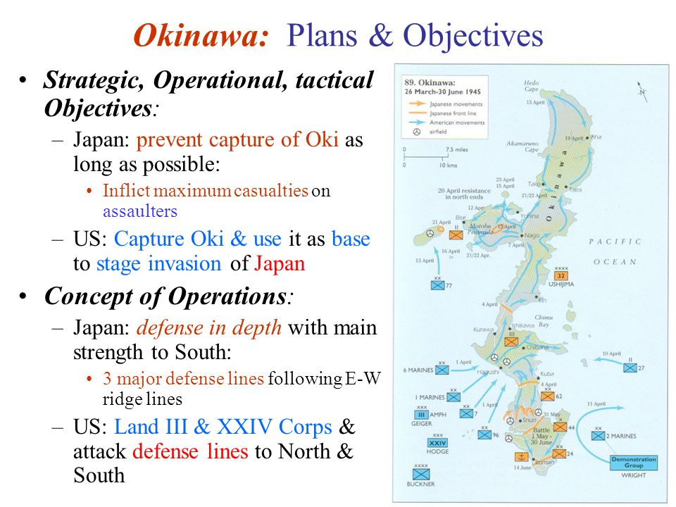 35 Okinawa: Plans & Objectives Strategic, Operational, tactical Objectives: –Japan: prevent capture of Oki as long as possible: Inflict maximum casualties on assaulters –US: Capture Oki & use it as base to stage invasion of Japan Concept of Operations: –Japan: defense in depth with main strength to South: 3 major defense lines following E-W ridge lines –US: Land III & XXIV Corps & attack defense lines to North & South
