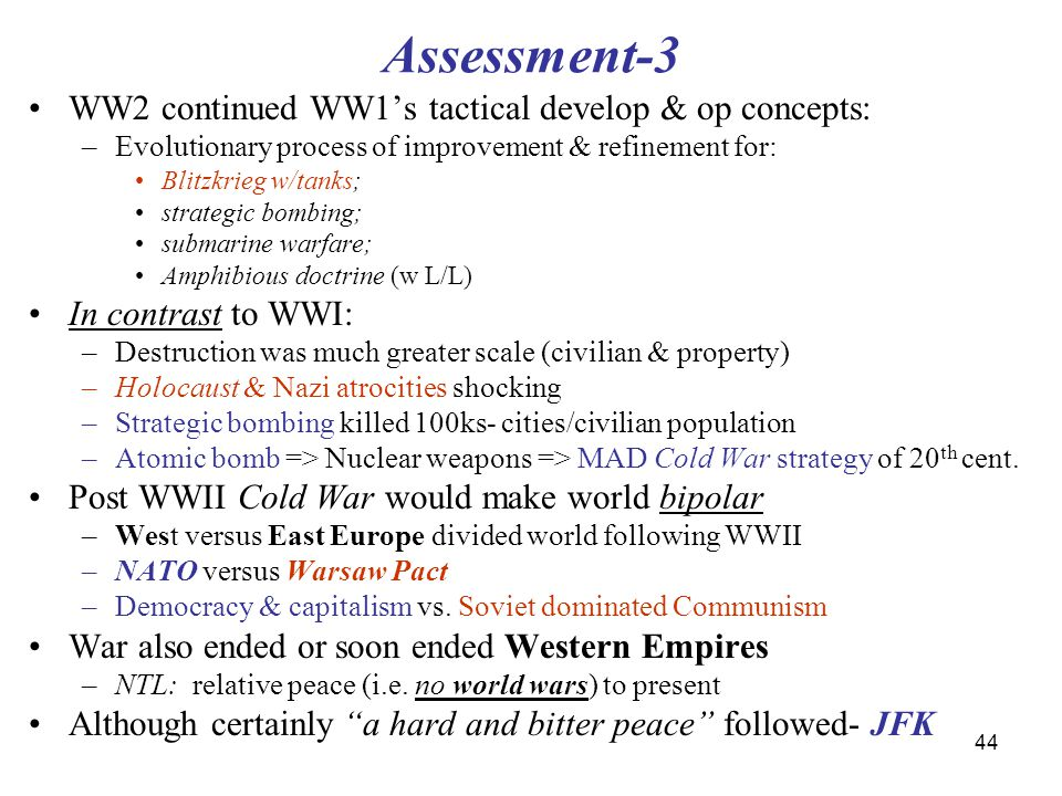 44 Assessment-3 WW2 continued WW1's tactical develop & op concepts: –Evolutionary process of improvement & refinement for: Blitzkrieg w/tanks; strategic bombing; submarine warfare; Amphibious doctrine (w L/L) In contrast to WWI: –Destruction was much greater scale (civilian & property) –Holocaust & Nazi atrocities shocking –Strategic bombing killed 100ks- cities/civilian population –Atomic bomb => Nuclear weapons => MAD Cold War strategy of 20 th cent.