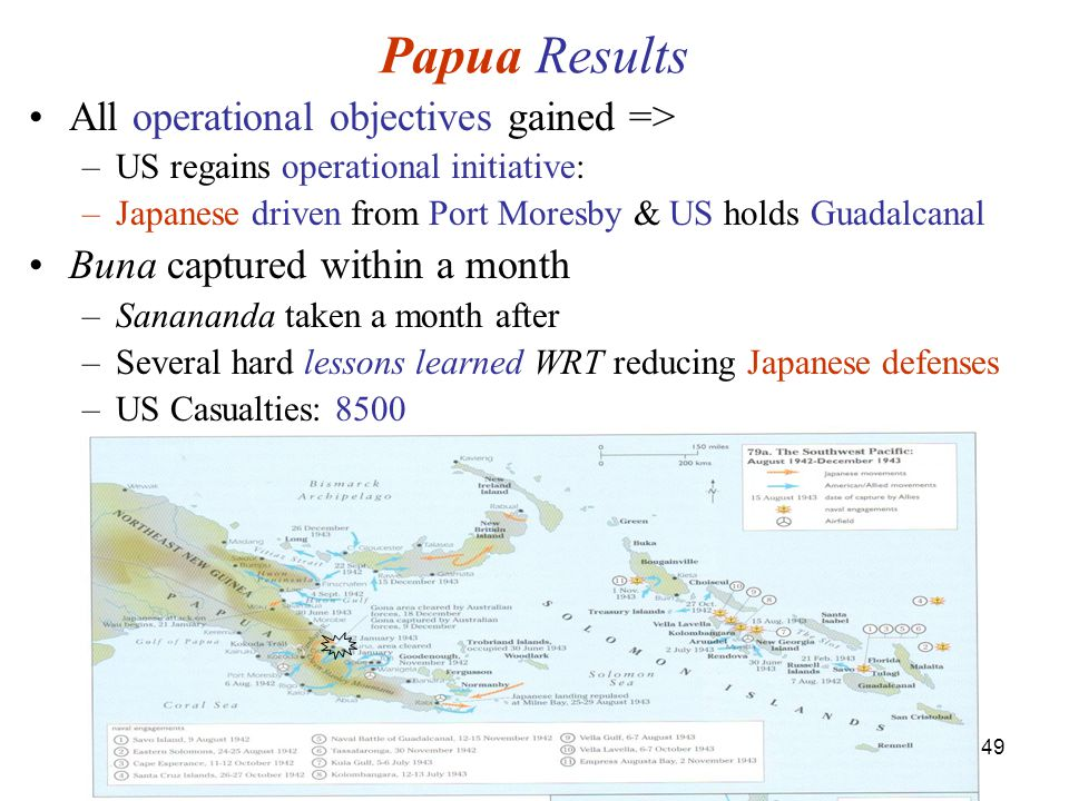 49 Papua Results All operational objectives gained => –US regains operational initiative: –Japanese driven from Port Moresby & US holds Guadalcanal Buna captured within a month –Sanananda taken a month after –Several hard lessons learned WRT reducing Japanese defenses –US Casualties: 8500