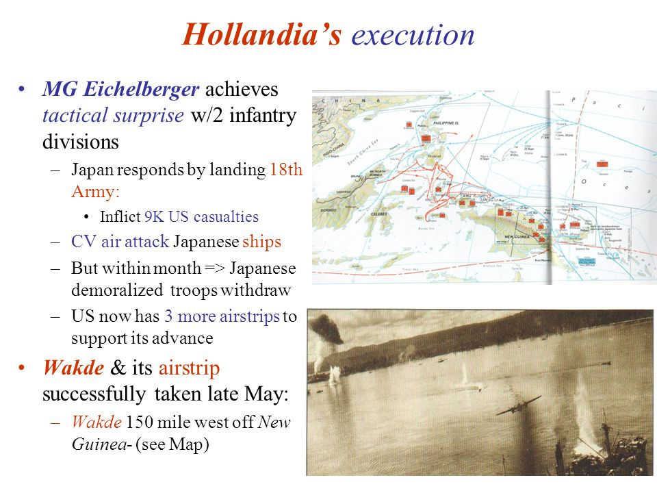 55 Hollandia's execution MG Eichelberger achieves tactical surprise w/2 infantry divisions –Japan responds by landing 18th Army: Inflict 9K US casualties –CV air attack Japanese ships –But within month => Japanese demoralized troops withdraw –US now has 3 more airstrips to support its advance Wakde & its airstrip successfully taken late May: –Wakde 150 mile west off New Guinea- (see Map)