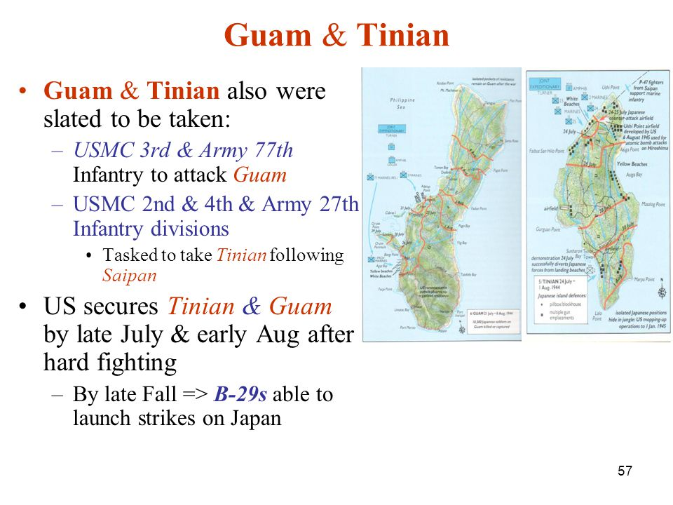 57 Guam & Tinian Guam & Tinian also were slated to be taken: –USMC 3rd & Army 77th Infantry to attack Guam –USMC 2nd & 4th & Army 27th Infantry divisions Tasked to take Tinian following Saipan US secures Tinian & Guam by late July & early Aug after hard fighting –By late Fall => B-29s able to launch strikes on Japan