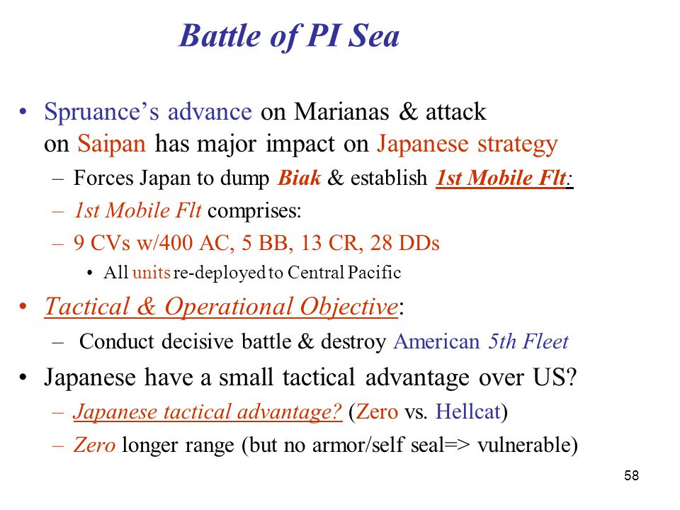 58 Battle of PI Sea Spruance's advance on Marianas & attack on Saipan has major impact on Japanese strategy –Forces Japan to dump Biak & establish 1st Mobile Flt: –1st Mobile Flt comprises: –9 CVs w/400 AC, 5 BB, 13 CR, 28 DDs All units re-deployed to Central Pacific Tactical & Operational Objective: – Conduct decisive battle & destroy American 5th Fleet Japanese have a small tactical advantage over US.