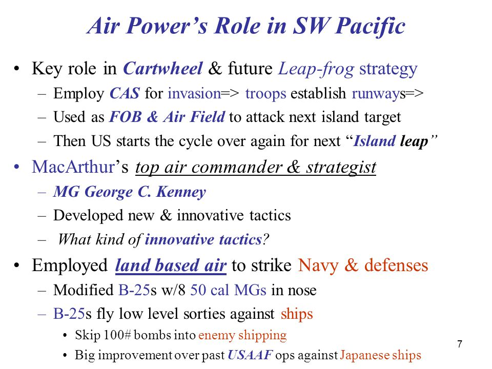 7 Air Power's Role in SW Pacific Key role in Cartwheel & future Leap-frog strategy –Employ CAS for invasion=> troops establish runways=> –Used as FOB & Air Field to attack next island target –Then US starts the cycle over again for next Island leap MacArthur's top air commander & strategist –MG George C.