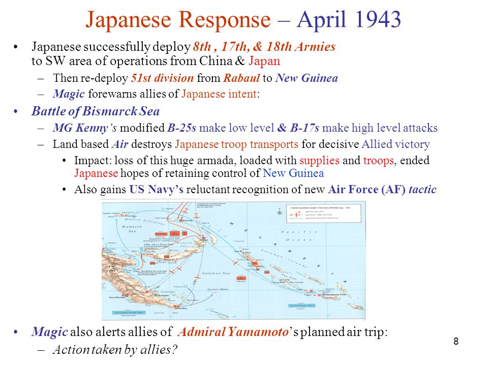 8 Japanese Response – April 1943 Japanese successfully deploy 8th, 17th, & 18th Armies to SW area of operations from China & Japan –Then re-deploy 51st division from Rabaul to New Guinea –Magic forewarns allies of Japanese intent: Battle of Bismarck Sea –MG Kenny's modified B-25s make low level & B-17s make high level attacks –Land based Air destroys Japanese troop transports for decisive Allied victory Impact: loss of this huge armada, loaded with supplies and troops, ended Japanese hopes of retaining control of New Guinea Also gains US Navy's reluctant recognition of new Air Force (AF) tactic Magic also alerts allies of Admiral Yamamoto's planned air trip: –Action taken by allies?