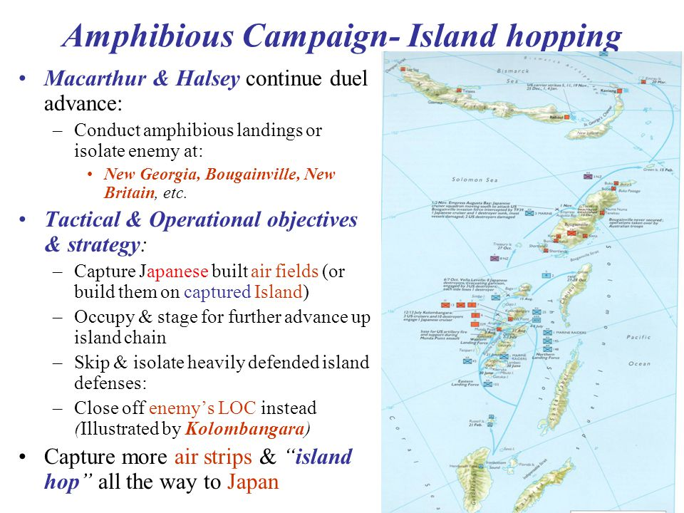 10 SW Pacific Island Hopping: Results & Significance: Each seized island provided air/logistic base for next hop Isolated Japanese units died on vine => –Therefore it presented no more operational threat Useful precedence established: –Successful operational strategy was used throughout rest of war for entire Pacific Theater Allied buildup in Pacific & air/sea control enhanced –Success encouraged more support & higher priority