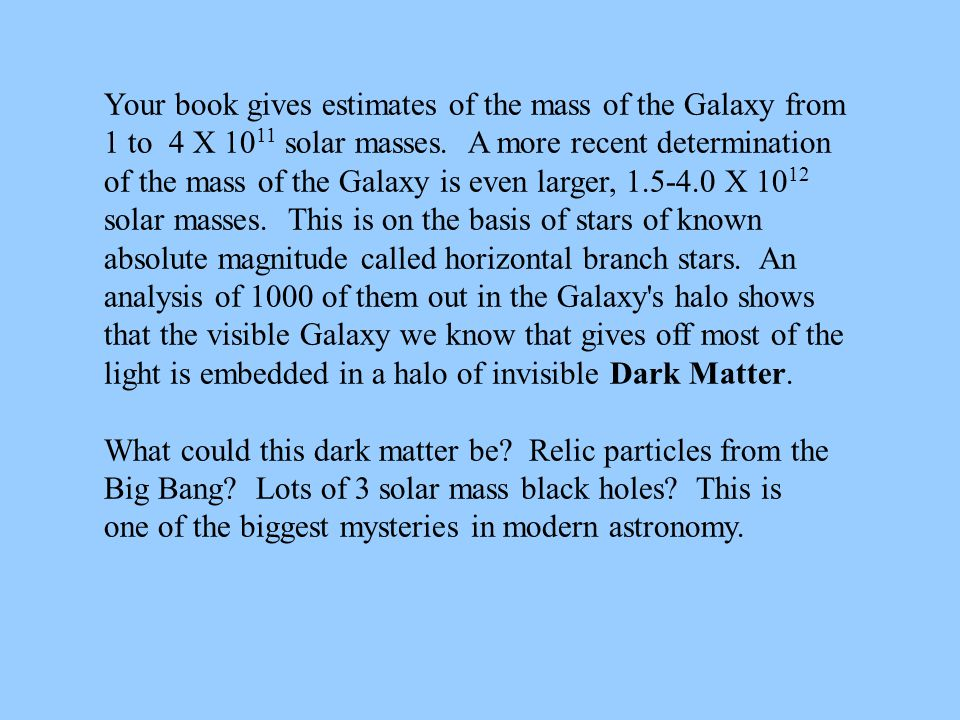 Your book gives estimates of the mass of the Galaxy from 1 to 4 X 10 11 solar masses. A more recent determination of the mass of the Galaxy is even la