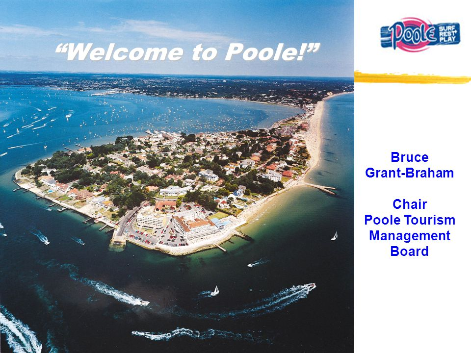 Welcome to Poole! Bruce Grant-Braham Chair Poole Tourism Management Board