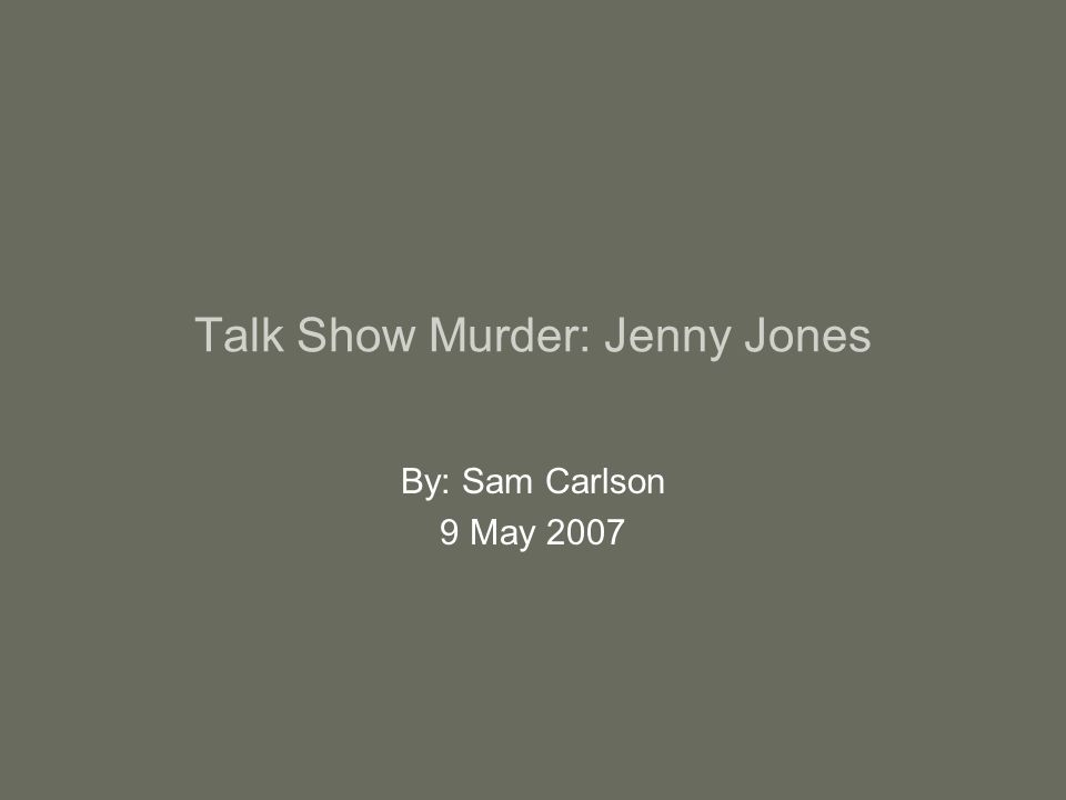 Talk Show Murder: Jenny Jones By: Sam Carlson 9 May 2007