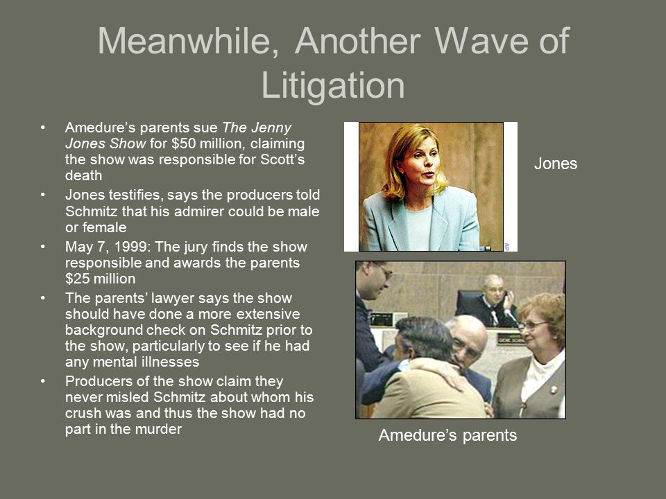 Meanwhile, Another Wave of Litigation Amedure's parents sue The Jenny Jones Show for $50 million, claiming the show was responsible for Scott's death Jones testifies, says the producers told Schmitz that his admirer could be male or female May 7, 1999: The jury finds the show responsible and awards the parents $25 million The parents' lawyer says the show should have done a more extensive background check on Schmitz prior to the show, particularly to see if he had any mental illnesses Producers of the show claim they never misled Schmitz about whom his crush was and thus the show had no part in the murder Jones Amedure's parents