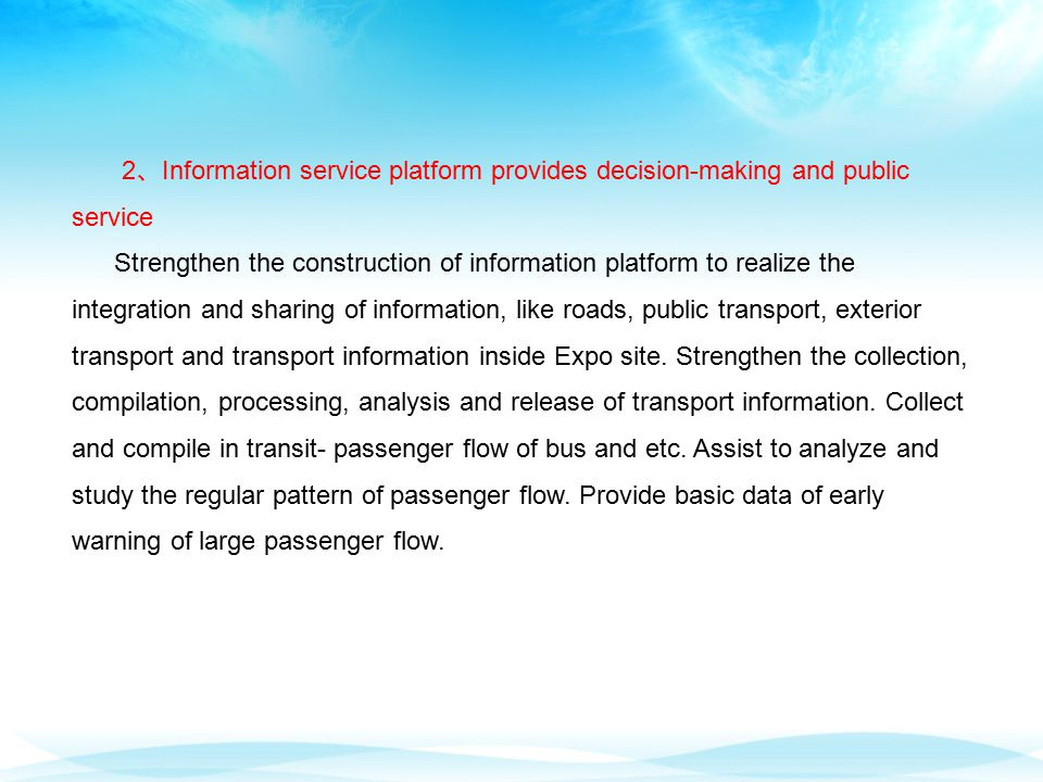 2 、 Information service platform provides decision-making and public service Strengthen the construction of information platform to realize the integration and sharing of information, like roads, public transport, exterior transport and transport information inside Expo site.