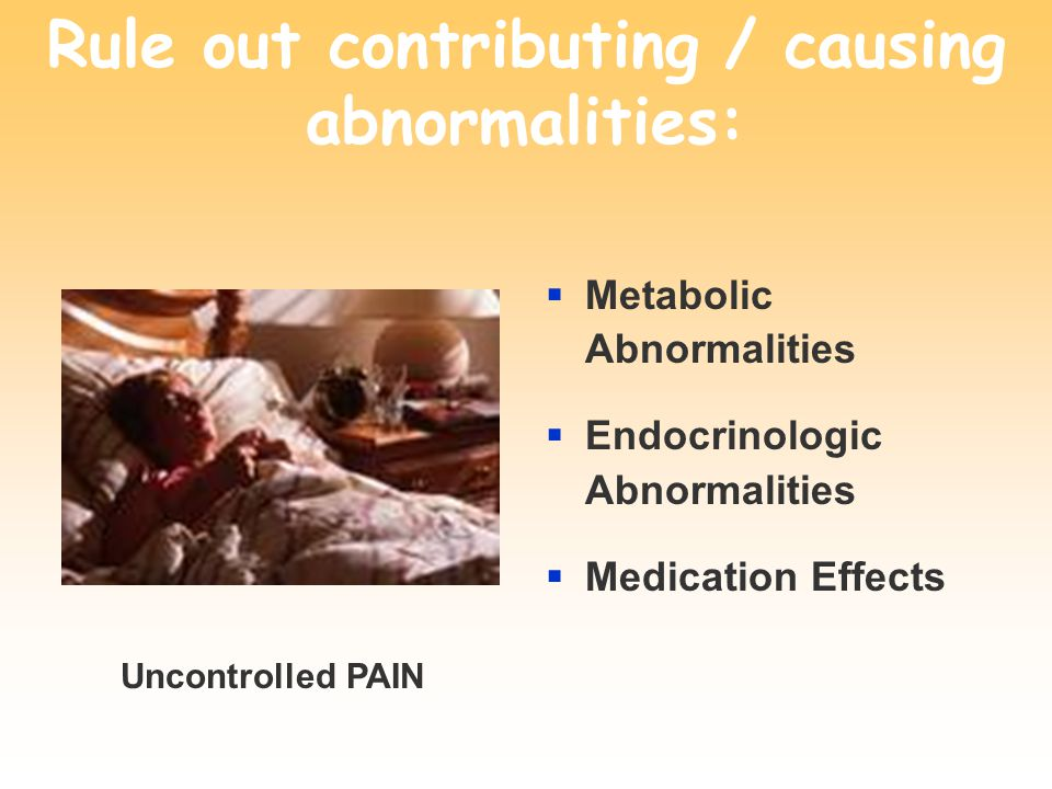 Rule out contributing / causing abnormalities:  Metabolic Abnormalities  Endocrinologic Abnormalities  Medication Effects Uncontrolled PAIN