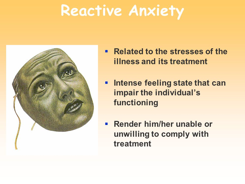 Reactive Anxiety  Related to the stresses of the illness and its treatment  Intense feeling state that can impair the individual's functioning  Render him/her unable or unwilling to comply with treatment
