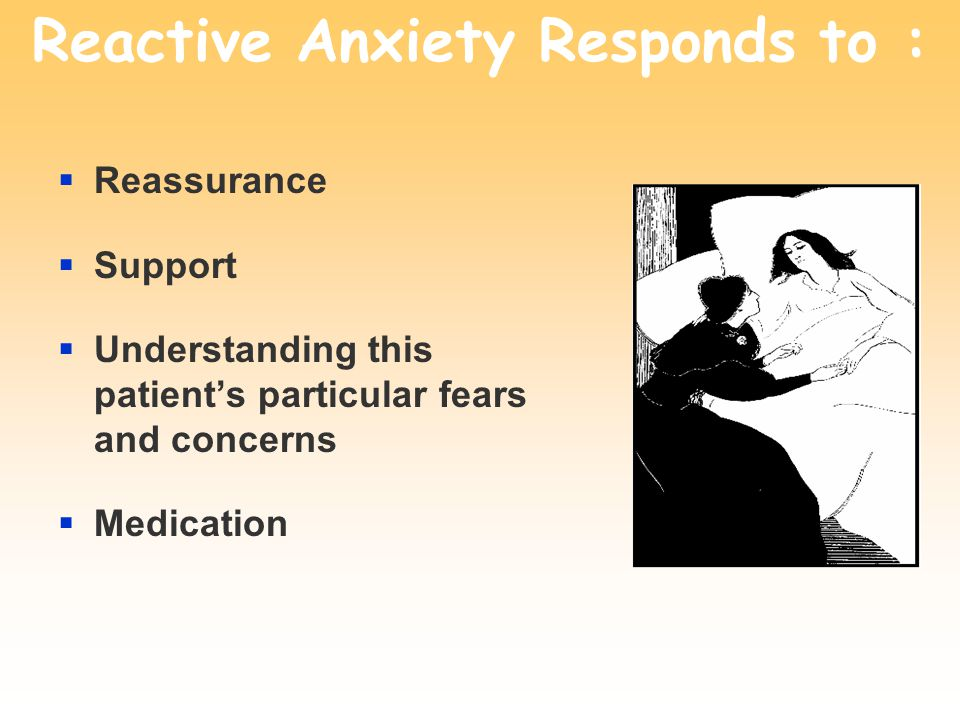 Reactive Anxiety Responds to :  Reassurance  Support  Understanding this patient's particular fears and concerns  Medication