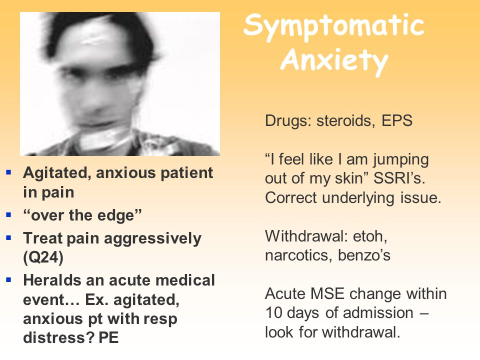 Symptomatic Anxiety  Agitated, anxious patient in pain  over the edge  Treat pain aggressively (Q24)  Heralds an acute medical event… Ex.