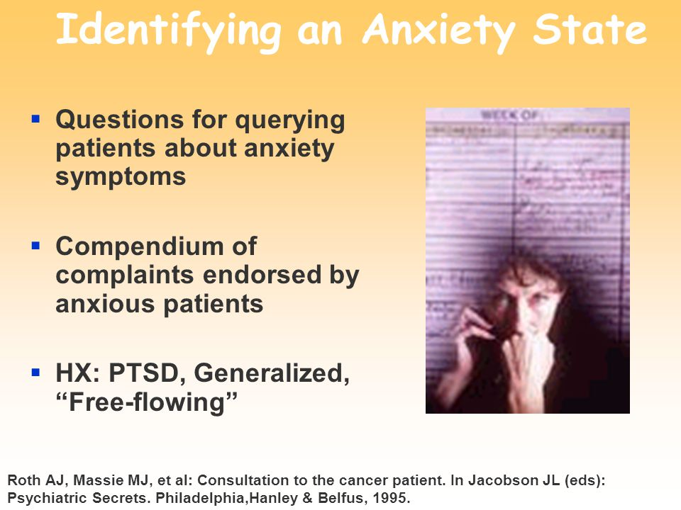 Identifying an Anxiety State  Questions for querying patients about anxiety symptoms  Compendium of complaints endorsed by anxious patients  HX: PTSD, Generalized, Free-flowing Roth AJ, Massie MJ, et al: Consultation to the cancer patient.