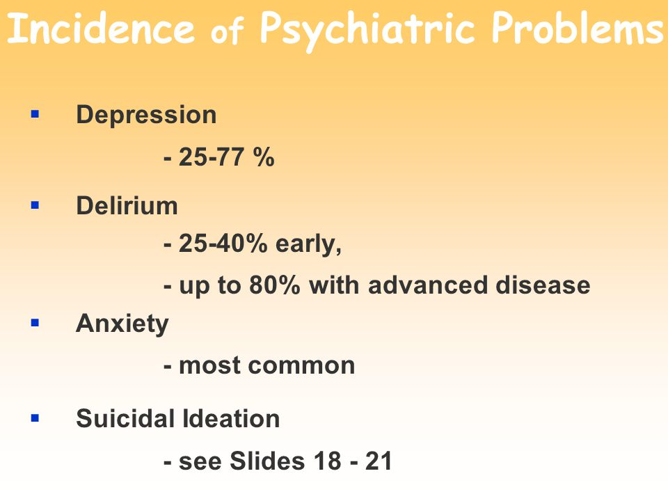 Incidence of Psychiatric Problems  Depression - 25-77 %  Delirium - 25-40% early, - up to 80% with advanced disease  Anxiety - most common  Suicidal Ideation - see Slides 18 - 21