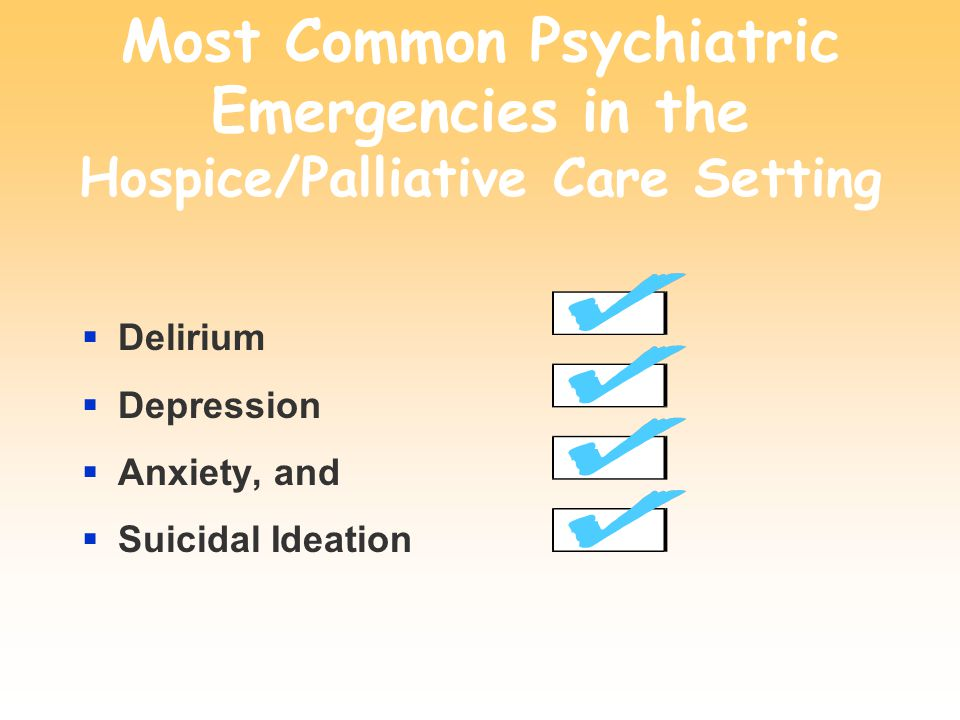 Most Common Psychiatric Emergencies in the Hospice/Palliative Care Setting  Delirium  Depression  Anxiety, and  Suicidal Ideation