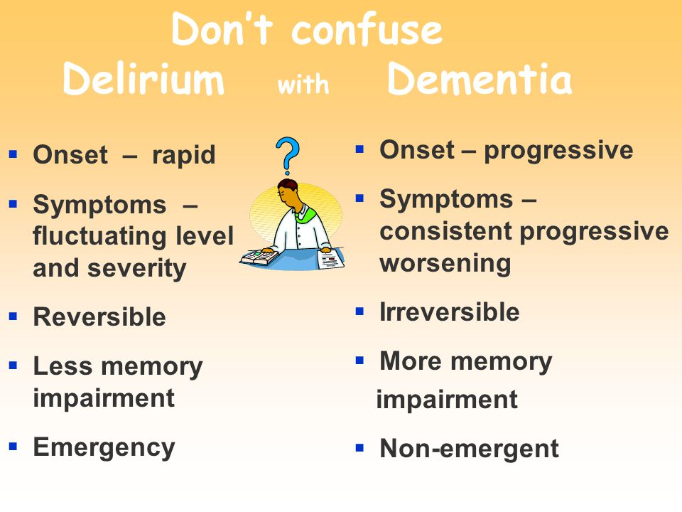 Don't confuse Delirium with Dementia  Onset – rapid  Symptoms – fluctuating level and severity  Reversible  Less memory impairment  Emergency  Onset – progressive  Symptoms – consistent progressive worsening  Irreversible  More memory impairment  Non-emergent