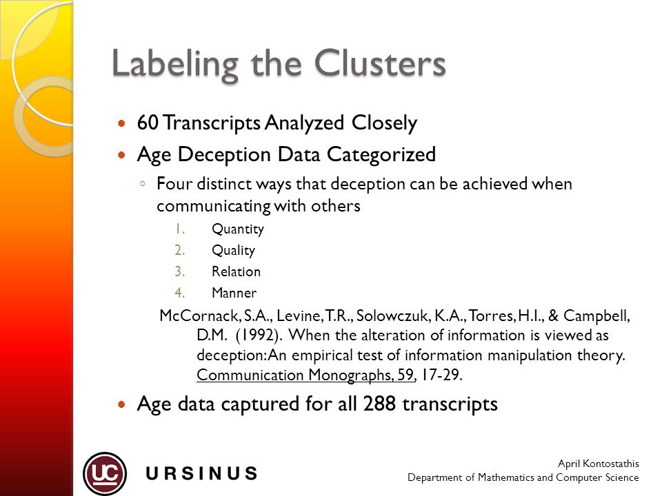 April Kontostathis Department of Mathematics and Computer Science Labeling the Clusters 60 Transcripts Analyzed Closely Age Deception Data Categorized ◦ Four distinct ways that deception can be achieved when communicating with others 1.Quantity 2.Quality 3.Relation 4.Manner McCornack, S.A., Levine, T.R., Solowczuk, K.A., Torres, H.I., & Campbell, D.M.