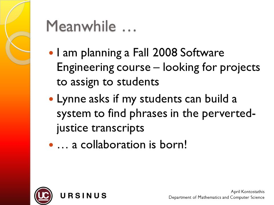 April Kontostathis Department of Mathematics and Computer Science Meanwhile … I am planning a Fall 2008 Software Engineering course – looking for projects to assign to students Lynne asks if my students can build a system to find phrases in the perverted- justice transcripts … a collaboration is born!