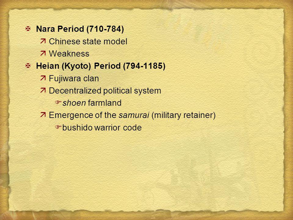 XNara Period (710-784) äChinese state model äWeakness XHeian (Kyoto) Period (794-1185) äFujiwara clan äDecentralized political system Fshoen farmland äEmergence of the samurai (military retainer) Fbushido warrior code