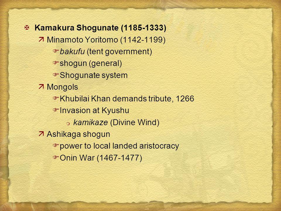 XKamakura Shogunate (1185-1333) äMinamoto Yoritomo (1142-1199) Fbakufu (tent government) Fshogun (general) FShogunate system äMongols FKhubilai Khan demands tribute, 1266 FInvasion at Kyushu m kamikaze (Divine Wind) äAshikaga shogun Fpower to local landed aristocracy FOnin War (1467-1477)