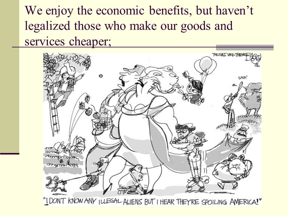 We enjoy the economic benefits, but haven't legalized those who make our goods and services cheaper;
