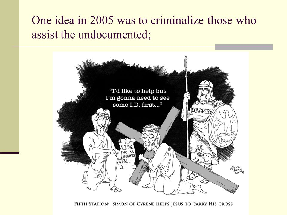 One idea in 2005 was to criminalize those who assist the undocumented;