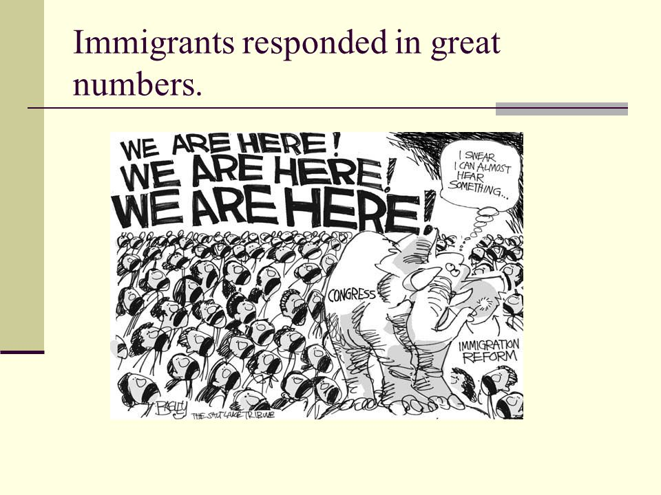Immigrants responded in great numbers.