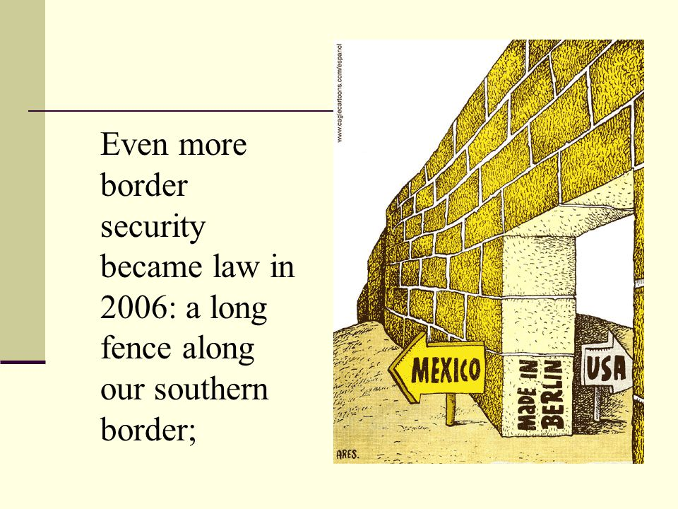 Even more border security became law in 2006: a long fence along our southern border;