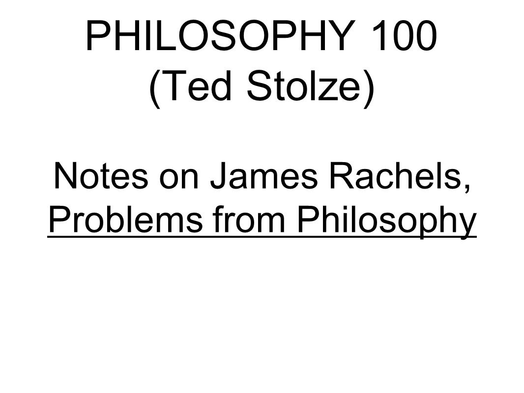 PHILOSOPHY 100 (Ted Stolze) Notes on James Rachels, Problems from Philosophy