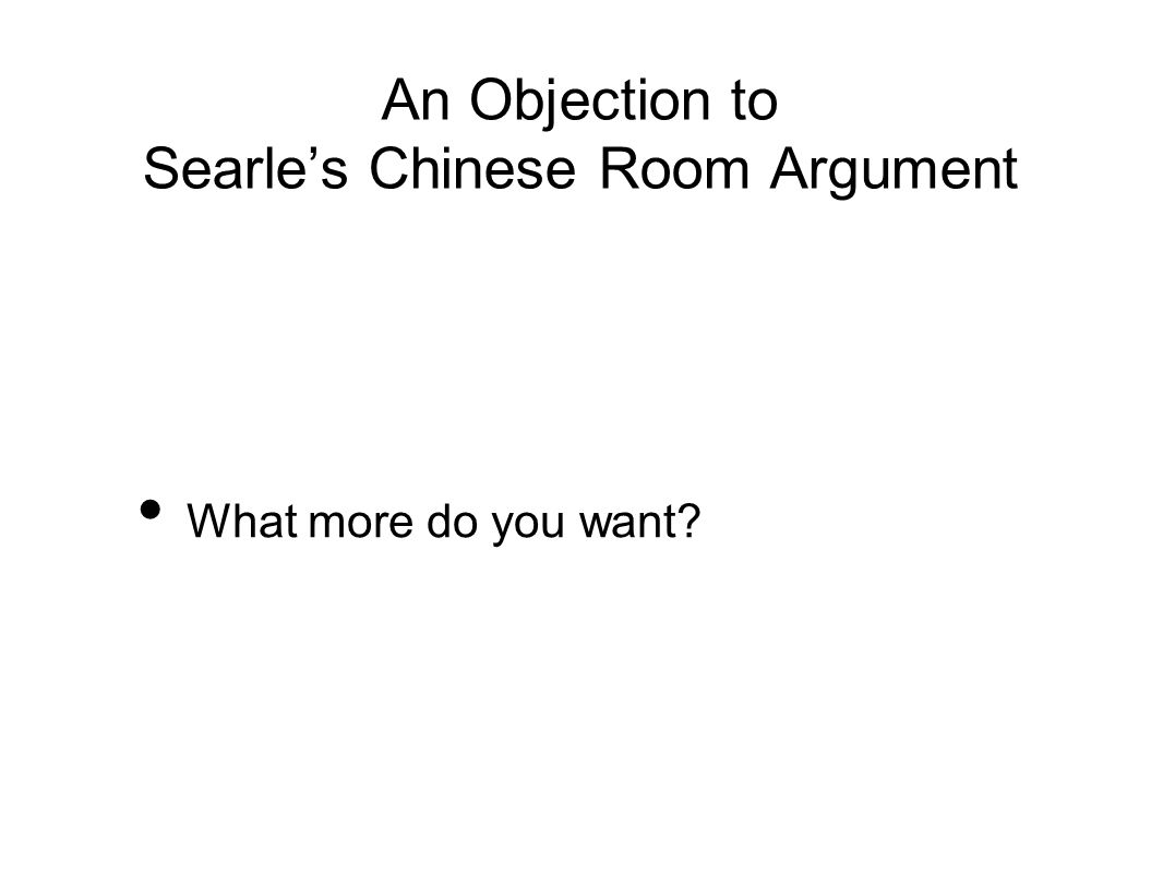 An Objection to Searle's Chinese Room Argument What more do you want