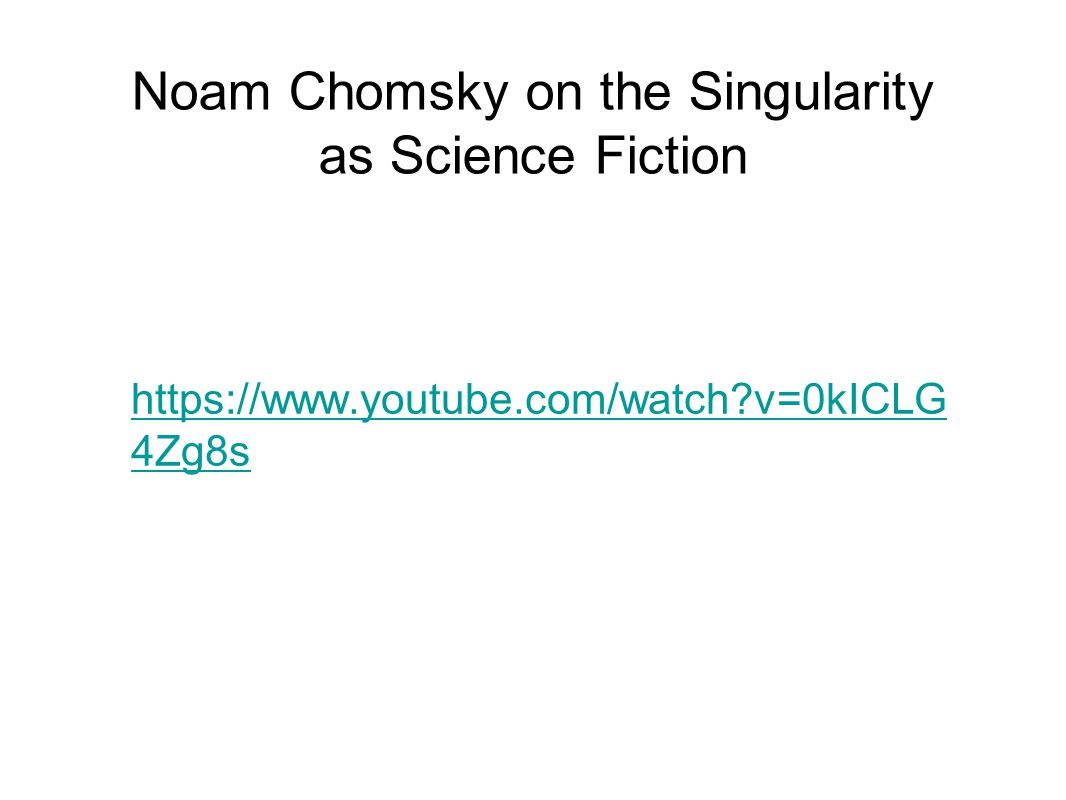 Noam Chomsky on the Singularity as Science Fiction https://www.youtube.com/watch v=0kICLG 4Zg8s