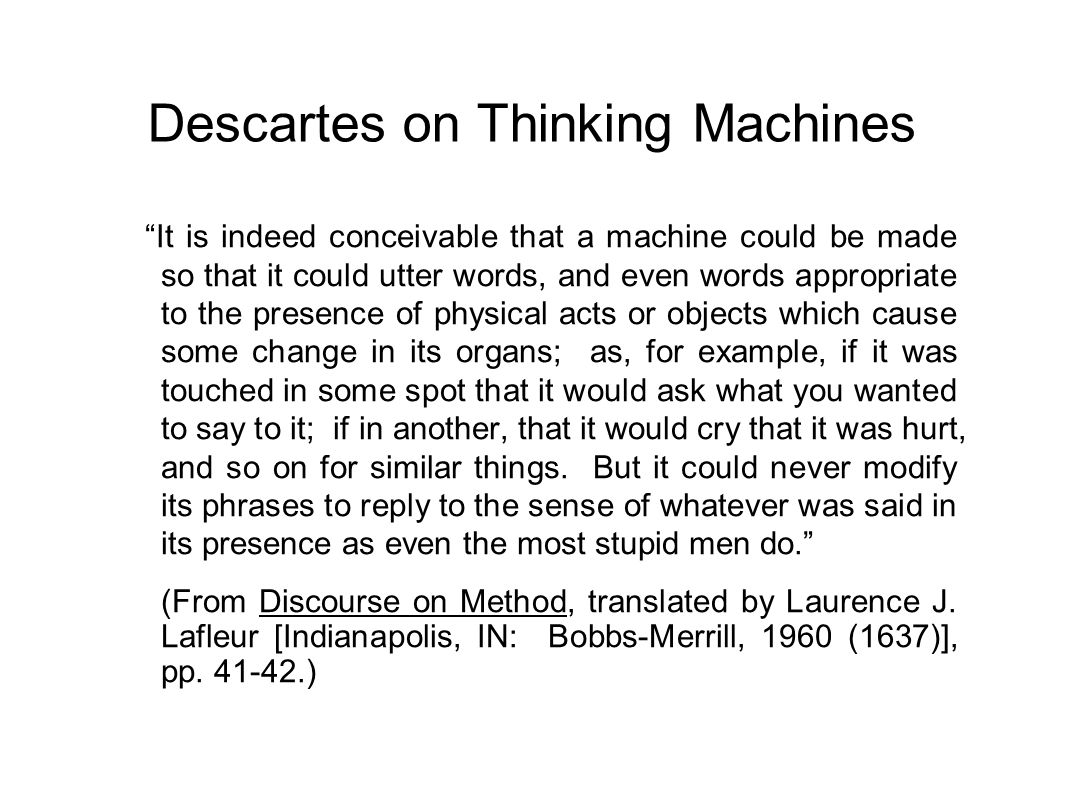 Descartes on Thinking Machines It is indeed conceivable that a machine could be made so that it could utter words, and even words appropriate to the presence of physical acts or objects which cause some change in its organs; as, for example, if it was touched in some spot that it would ask what you wanted to say to it; if in another, that it would cry that it was hurt, and so on for similar things.
